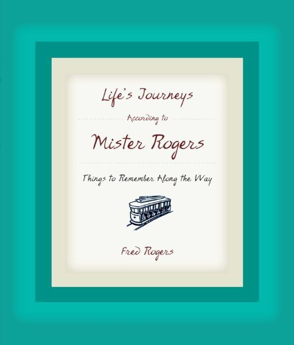 Life's Journeys According to Mister Rogers: Things to Remember Along the Way: Written by Fred Rogers, 2005 Edition, (First Edition First Printing) Publisher: Hachette Books [Hardcover]
