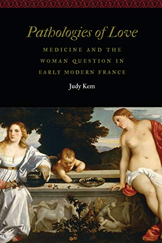 Pathologies of Love: Medicine and the Woman Question in Early Modern France (Women and Gender in the Early Modern World) (English Edition)