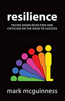 Resilience: Facing Down Rejection and Criticism on the Road to Success (English Edition) de [McGuinness, Mark]