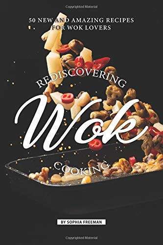 Rediscovering Wok Cooking: 50 New and Amazing Recipes for Wok Lovers -