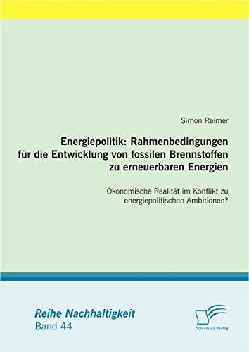 Energiepolitik: Rahmenbedingungen für die Entwicklung von fossilen Brennstoffen zu erneuerbaren Energien: Ökonomische Realität im Konflikt zu energiepolitischen Ambitionen? (Nachhaltigkeit)
