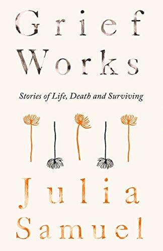 Grief Works: Stories of Life, Death and Surviving por Julia Samuel
