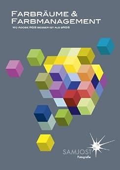 Farbräume & Farbmanagement - Wo Adobe RGB besser ist als sRGB: Farbmanagement für Fotografen von [Jost, Sam]