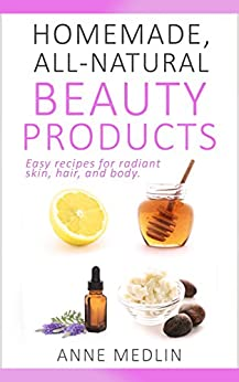 Natural Beauty Made Easy: Natural Beauty Alchemy at Home - Recipes for Skin, Hair, and Health (English Edition) von [Medlin, Anne]