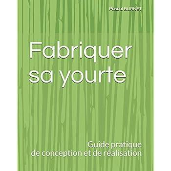 Fabriquer sa yourte: Guide pratique de conception et de réalisation