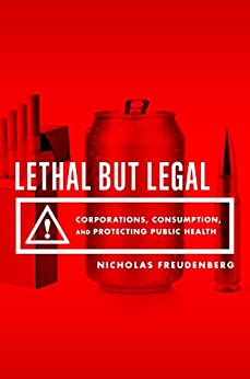 Lethal But Legal: Corporations, Consumption, and Protecting Public Health by [Freudenberg, Nicholas]