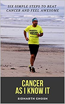 Cancer As I Know It: Six Simple Steps To Beat Cancer And Feel Awesome by [Ghosh, Sidharth]