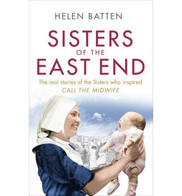 [(Sisters of the East End: A 1950s Nurse and Midwife)] [ By (author) Helen Batten ] [October, 2013]