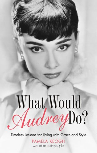 What Would Audrey Do?: Timeless Lessons for Living with Grace & Style