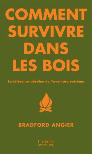 Comment survivre dans les bois: La référence absolue de l'aventure extrême par Bradford ANGIER