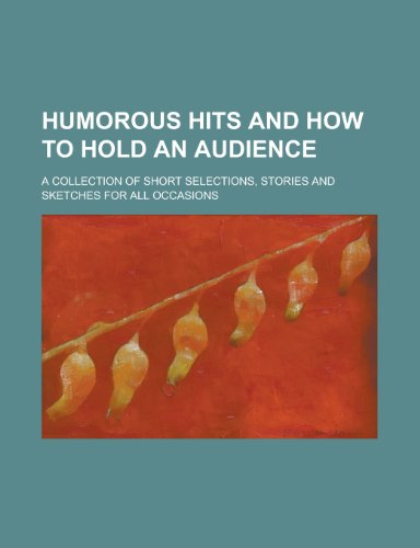 Humorous Hits and How to Hold an Audience; A Collection of Short Selections, Stories and Sketches for All Occasions