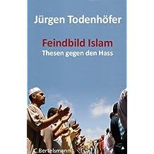 Feindbild Islam: Thesen gegen den Hass