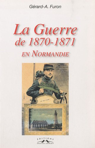 La Guerre de 1870-1871 en Normandie par Gérard A. Furon