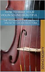 How To Make Your Violin Sound Beautiful - The Techniques You Need to Know to Create Rich Tone... (How to Play The Violin Book 1)
