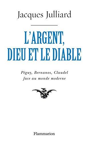 L'Argent, Dieu et le Diable. Pguy, Bernanos, Claudel face au monde moderne