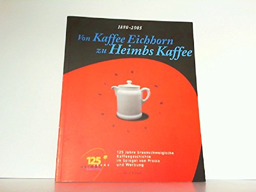 Von Kaffee Eichhorn zu Heimbs Kaffee: 125 Jahre braunschweigische Kaffegeschichte im Spiegel von Presse und Werbung