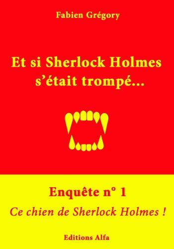 Enquête n°1 : Ce chien de Sherlock Holmes ! (Et si Sherlock Holmes s'était trompé ?) par Fabien Grégory