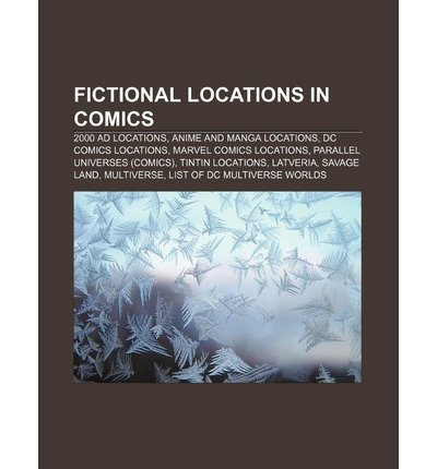 [ Fictional Locations in Comics: 2000 Ad Locations, Anime and Manga Locations, DC Comics Locations, Marvel Comics Locations Source Wikipedia ( Author ) ] { Paperback } 2011