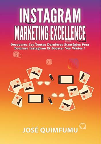 Instagram Marketing Excellence: Découvrez Les Toutes Dernières Stratégies Pour Dominer Instagram Et Booster Vos Ventes! par José Quimfumu