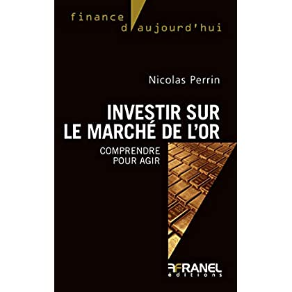 Investir sur le marché de l'or: Comprendre pour agir (Finance d'aujourd'hui)
