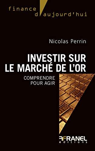 Investir sur le marché de l'or: Comprendre pour agir (Finance d'aujourd'hui) par Nicolas Perrin