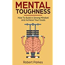Mental Toughness: How To Build A Strong Mindset And Achieve Your Goals (Mental Toughness Series Book 3)