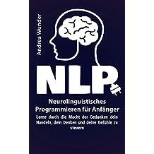 NLP - Neurolinguistisches Programmieren für Anfänger: Lerne durch die Macht der Gedanken dein Handeln, dein Denken und deine Gefühle zu steuern