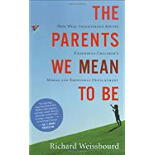 The Parents We Mean to Be: How Well-Intentioned Adults Undermine Children's Moral and Emotional Development
