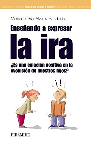 Ensenando a expresar la ira / Teaching to Express Anger: Es Una Emocion Positiva En La Evolucion De Nuetros Hijos? / Is It a Positive Emotion in the Evolution of Our Children? by Maria Del Pilar Alvarez Sandonis (2010-06-30)