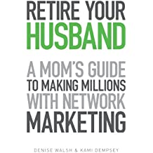 Retire Your Husband: A Mom's Guide To Making Millions With Network Marketing (English Edition)