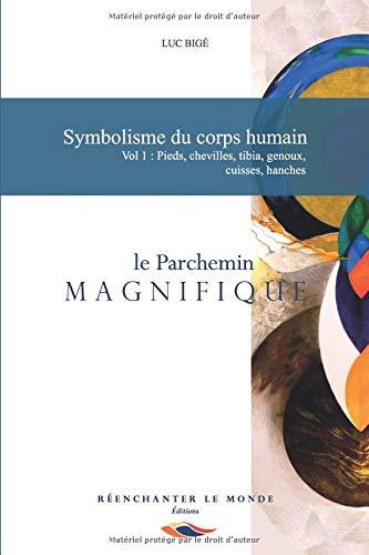 Symbolisme du corps humain. Vol 1: Pieds, chevilles, tibia, genoux, cuisses, hanches: le Parchemin Magnifique par  Luc Bigé