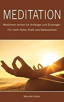 Meditation: Meditieren lernen für Anfänger und Einsteiger - Für mehr Ruhe, Kraft und Gelassenheit (Meditationstechniken, Meditation lernen 1)
