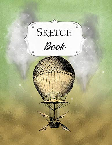 Sketch Book: Steampunk | Sketchbook | Scetchpad for Drawing or Doodling | Notebook Pad for Creative Artists | Green Gold Hot Air Balloon