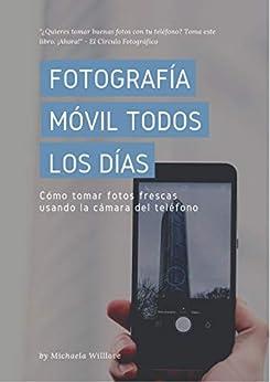 Fotografía Móvil Todos Los Días: Cómo tomar fotos frescas usando la cámara del teléfono (Everyday Mobile Photography nº 3) (Spanish Edition)
