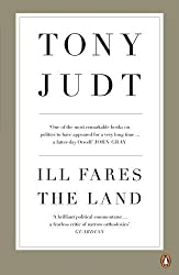 Ill Fares The Land: A Treatise On Our Present Discontents