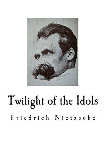 Twilight of the Idols: Friedrich Nietzsche