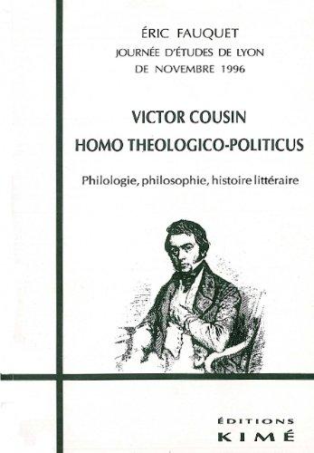 Victor Cousin, homo théologico-politicus : Philologie, philosophie, histoire littéraire, journée d'études de Lyon de novembre 1996 par E Fauquet