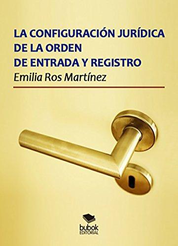 La configuración jurídica de la orden de entrada y registro por Emilia Ros Martínez
