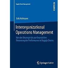 Interorganizational Operations Management: Von Der Strategie Bis Zur Finanziellen Steuerung Der Performance in Supply Chains (German Edition) (Supply Chain Management)