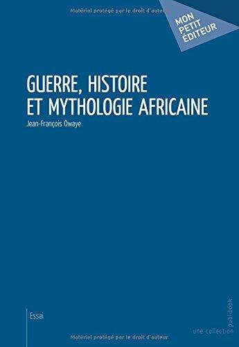 Guerre, histoire et mythologie africaine par Jean-François Owaye