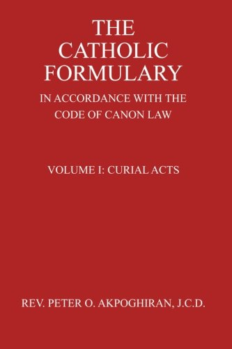 The Catholic Formulary In Accordance With The Code Of Canon Law Curial Acts Volume 1