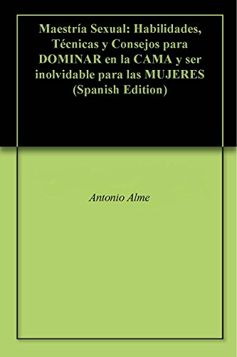 Maestría Sexual: Habilidades, Técnicas y Consejos para DOMINAR en la CAMA y ser inolvidable para las MUJERES (Spanish Edition)