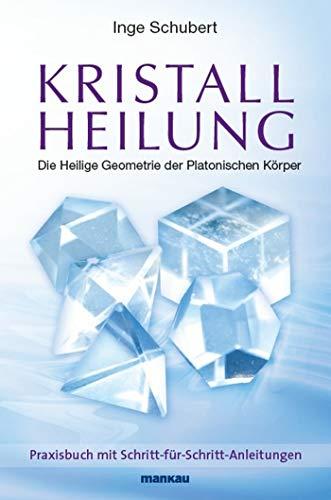 Kristallheilung - Die Heilige Geometrie der Platonischen Körper: Praxisbuch mit Schritt-für-Schritt-Anleitungen