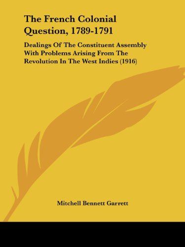 The French Colonial Question, 1789-1791: Dealings of the Constituent Assembly with Problems Arising from the Revolution in the West Indies (1916)