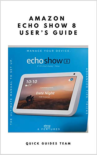 AMAZON ECHO SHOW 8 USERS GUIDE: The Ultimate Manual To Set Up ...