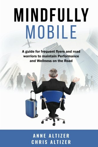 Mindfully Mobile: A guide for frequent flyers and road warriors to maintain Performance and Wellness when on the road