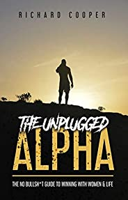 The Unplugged Alpha: The No Bullsh*t Guide To Winning With Women & Life (English Edit