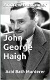 John George Haigh - Acid Bath Murderer (True Crimes Book 31)