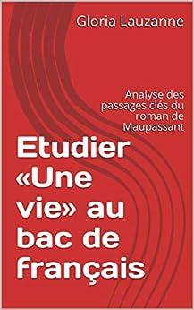 Etudier «une Vie» Au Bac De Français: Analyse Des Passages Clés Du Roman De Maupassant por Gloria Lauzanne