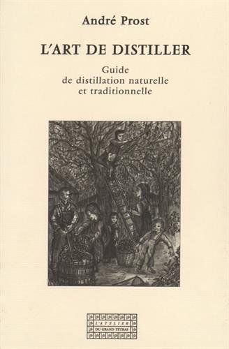L'art de distiller : Guide de distillation naturelle et traditionnelle par André Prost
